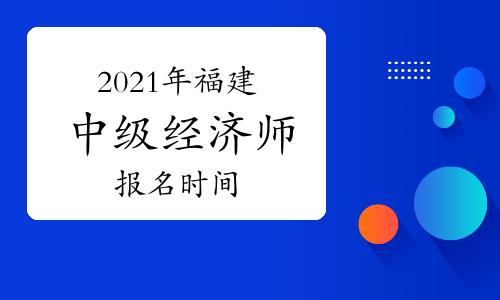 2021年福建中级经济师报名时间:8月6日至18日