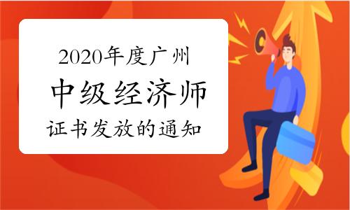 2020年度廣州中級經濟師證書發放的通知:即日起至2021年6月30日