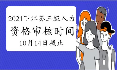 2021下半年江苏三级人力资源管理师资格审核时间10月14日截止