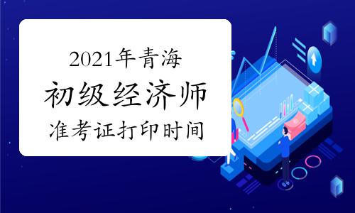 2021年青海初级经济师准考证打印时间10月26日-29日