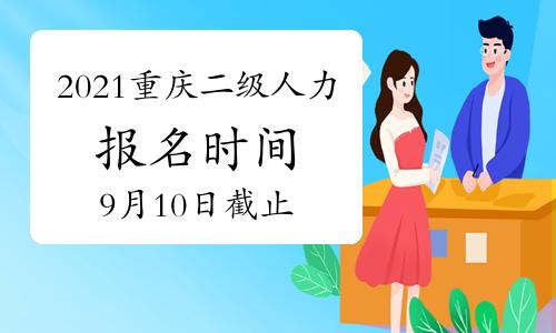 2021年9月重庆人力资源管理师二级报名时间:9月10日将截止