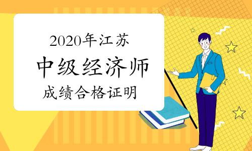 2020年江苏中级经济师成绩合格证明打印时间:网上公示期结束后4个工作日