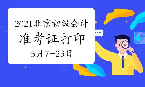 2021年北京初级会计考试准考证打印时间为5月7日至5月23日