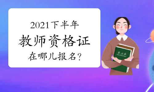 2021年下半年教师资格证在哪儿报名?