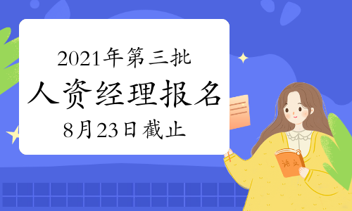 2021年西藏人力资源经理报名截止时间:8月23日(第三批次)