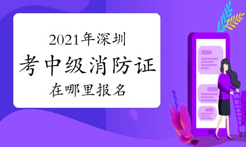 中级消防员:2021年在深圳考消防证在哪里报名?