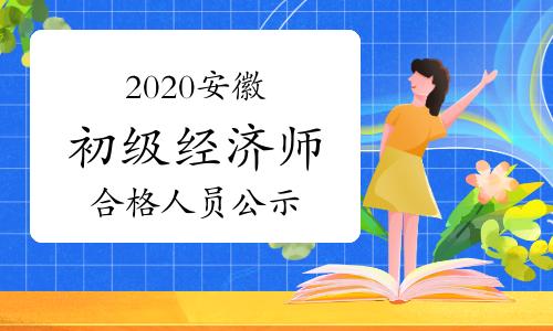 2020安徽初级经济师考试成绩合格人员公示时间2021年1月6日至15日