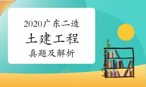 2020广东二级造价师第一阶段《土建工程》真题及解析(网友版)