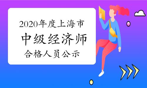 2020年度上海市全国中级经济师考试成绩合格人员公示2021年1月6日至16日