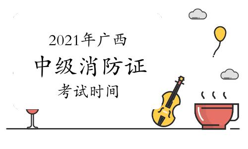 中级消防员:2021年广西消防证考试时间