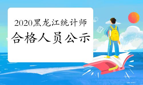 2020年黑龙江统计师合格人员公示2021年1月12日至2021年1月18日