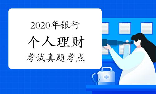2020年银行从业资格《个人理财》考试真题考点汇总(10月29日更新)