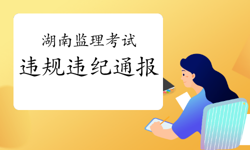 關于2020年度監理工程師考試湖南考區違紀違規人員處理情況的通報