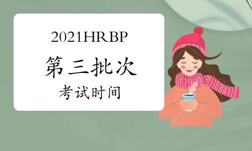 2021年黑龙江HRBP考试时间:9月11日(第三批次)