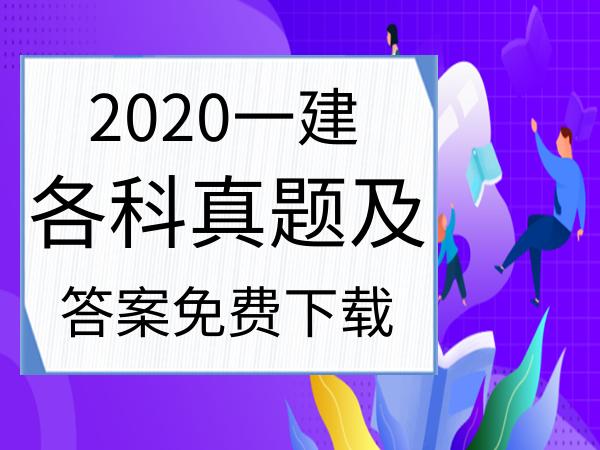 【免费下载】2020年一级建造师各科目真题及答案解析汇总