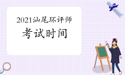 2021年广东汕尾环境影响评价工程师考试时间:5月29日、30日