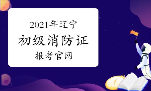 2021年初级消防证报考官网辽宁