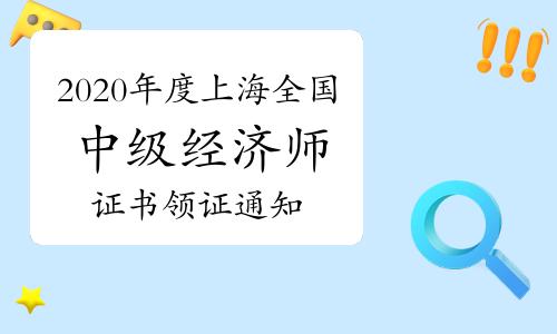 2020年度上海全国中级经济师证书领证通知:2021年3月19日至4月10日