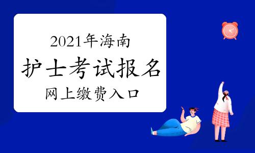 中国卫生人才网2021年海南护士考试报名网上缴费入口2月27日开通!