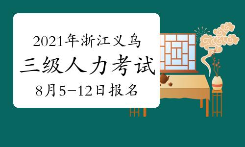 2021年浙江义乌三级人力资源管理师考试报名时间:8月5-12日