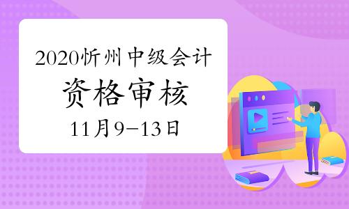 2020年山西忻州市中級會計考試考后資格審核時間11月9日至13日