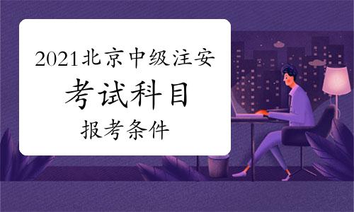 2021年北京中级注册安全工程师考试科目及报考条件