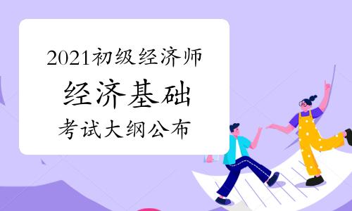 2021年初级经济师《经济基础》考试大纲发布
