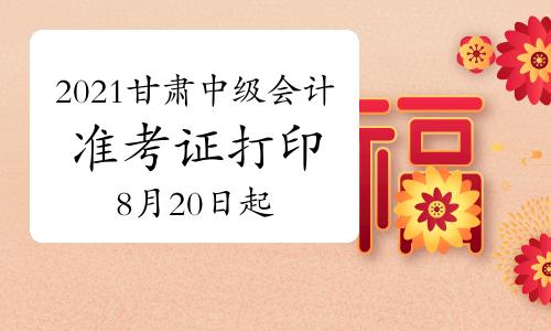 2021年甘肃中级会计职称准考证打印时间8月20日起