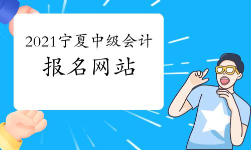 2021年宁夏中级会计职称报名网站:全国会计资格评价网