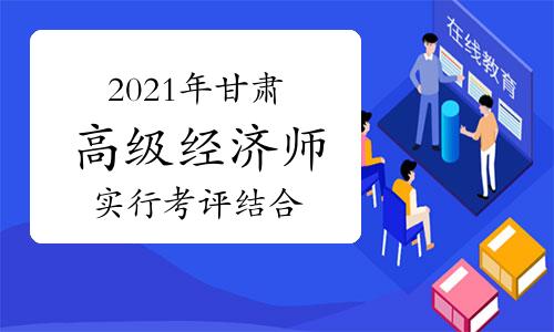 """从2021年起,甘肃省高级经济师实行""""考评结合"""""""
