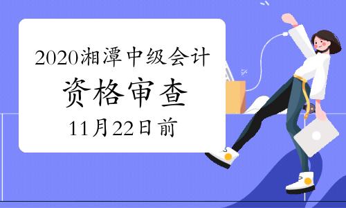 2020年湖南湘潭市中级会计考后网上资格审查时间11月10日至22日