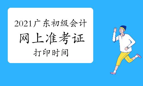 广东省2021年初级会计职称网上准考证打印时间5月3日至14日
