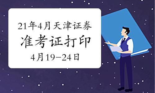 2021年4月天津证券从业资格考试准考证打印时间为4月19日-24日
