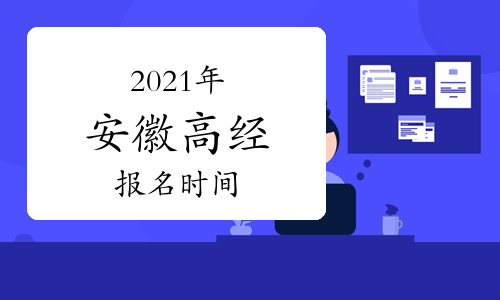 2021年安徽高级经济师报名时间为4月9日至4月16日