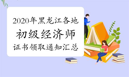 2020年黑龍江各地初級經濟師證書領取通知匯總(2021年3月12日更新哈爾濱等地)
