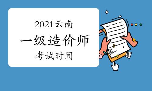 2021云南一级造价工程师各科考试时间