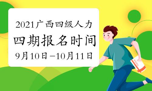 2021年10月广西四级人力资源师报名时间(审核、缴费):9月10日开始(第四期)
