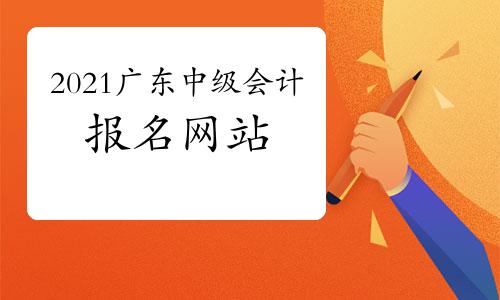 2021年广东中级会计职称报名网站:全国会计资格评价网