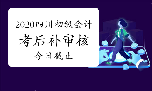 2020年四川省初级会计考后补审核3月19日截止,请再次确认是否完成审核