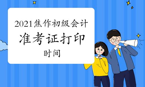 2021年河南焦作市初級會計職稱準考證打印時間為5月8日至5月22日