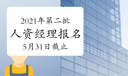 2021年贵州第二批次人力资源经理报名截止时间:5月31日