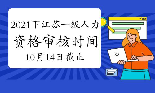 2021下半年江苏一级人力资源管理师资格审核时间:10月14日截止