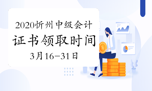 2020年山西忻州市中级会计证书领取时间为2021年3月16日-31日
