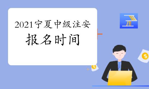 2021年宁夏中级注册安全工程师考试报名时间几月开始?