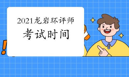 2021年福建龙岩环境影响评价工程师考试时间:5月29日、30日