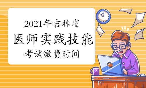 2021年吉林省临床助理医师实践技能考试缴费时间通知!