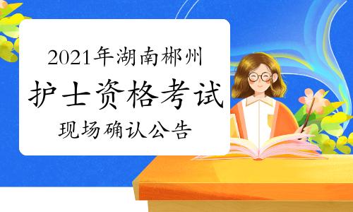 2021年湖南郴州护士资格考试现场确认时间、地点及报名公告