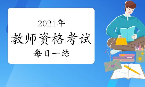 环球网校2021年教师资格考试每日一练及答案免费下载(7月7日)