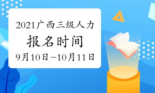 2021年广西三级人力资源管理师报名时间在:9月10日开始(第四期)
