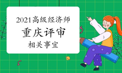 关于印发2021年重庆高级经济师职称评审申报工作方案的通知